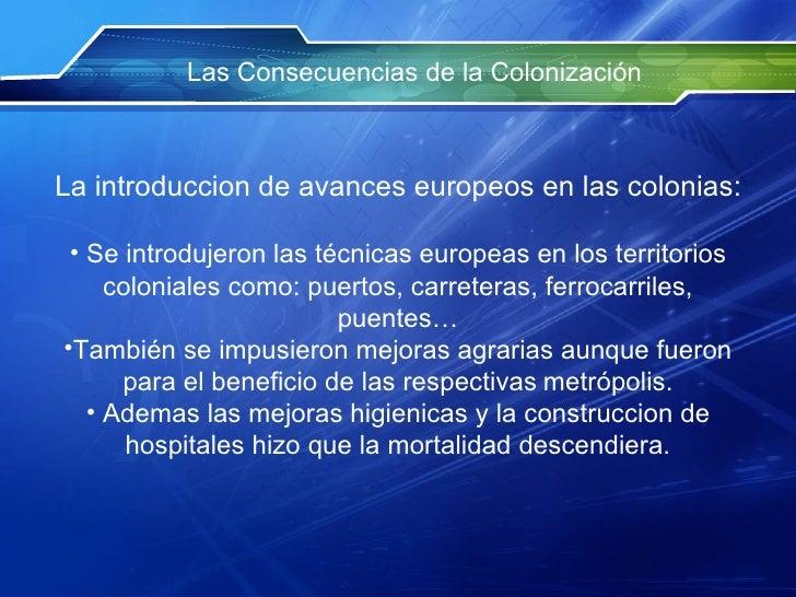 Las Consecuencias de la Colonización <ul><li>La introduccion de avances europeos en las colonias: </li></ul><ul><li>Se int...