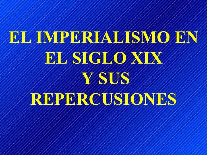 EL IMPERIALISMO EN EL SIGLO XIX  Y SUS REPERCUSIONES