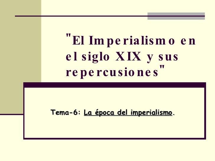 """""""El Imperialismo en el siglo XIX y sus repercusiones"""" Tema-6:  La época del imperialismo ."""