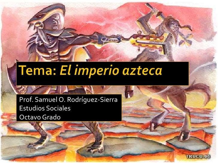 Tema: El imperio azteca<br />Prof. Samuel O. Rodríguez-Sierra<br />Estudios Sociales<br />Octavo Grado<br />