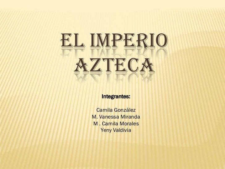 EL IMPERIO  AZTECA      Integrantes:     Camila González   M. Vanessa Miranda   M . Camila Morales       Yeny Valdivia