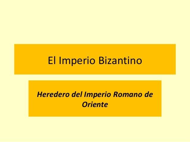 El Imperio Bizantino Heredero del Imperio Romano de Oriente