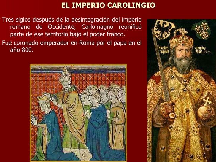 EL IMPERIO CAROLINGIO <ul><li>Tres siglos después de la desintegración del imperio romano de Occidente, Carlomagno reunifi...