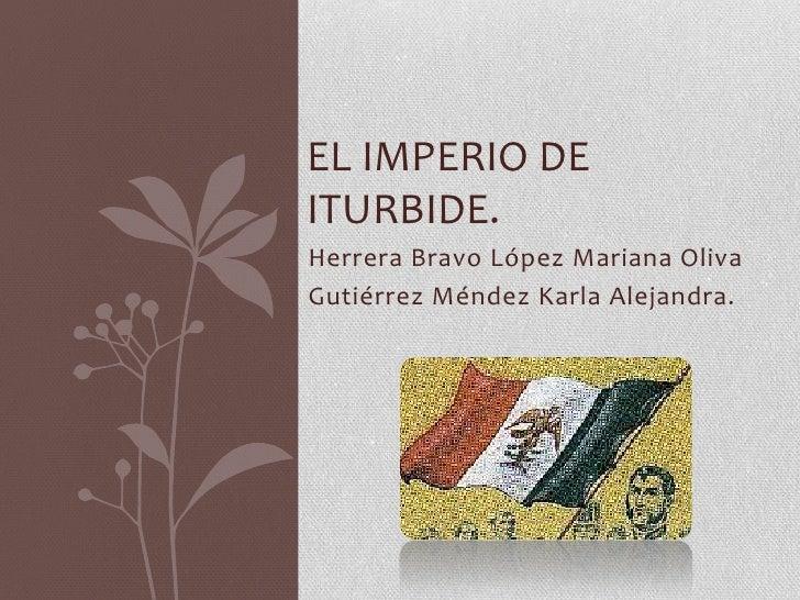 EL IMPERIO DEITURBIDE.Herrera Bravo López Mariana OlivaGutiérrez Méndez Karla Alejandra.