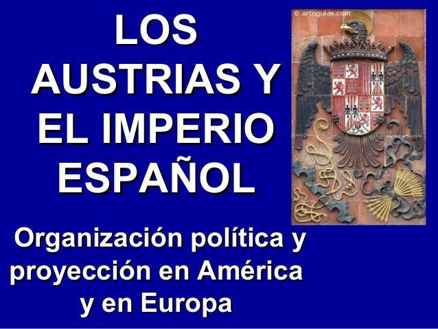 LOSLOS AUSTRIAS YAUSTRIAS Y EL IMPERIOEL IMPERIO ESPAÑOLESPAÑOL Organización política yOrganización política y proyección ...