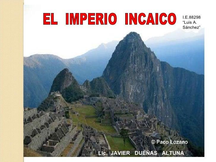 """EL  IMPERIO  INCAICO Lic.  JAVIER  DUEÑAS  ALTUNA I.E.88298 """"Luis A. Sánchez"""""""