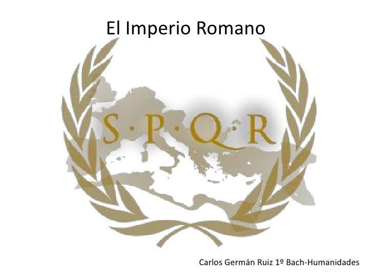 El Imperio Romano<br />Carlos Germán Ruiz 1º Bach-Humanidades<br />