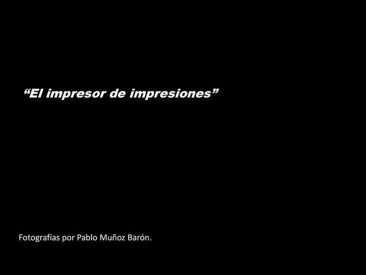 """""""El impresor de impresiones""""Fotografías por Pablo Muñoz Barón."""