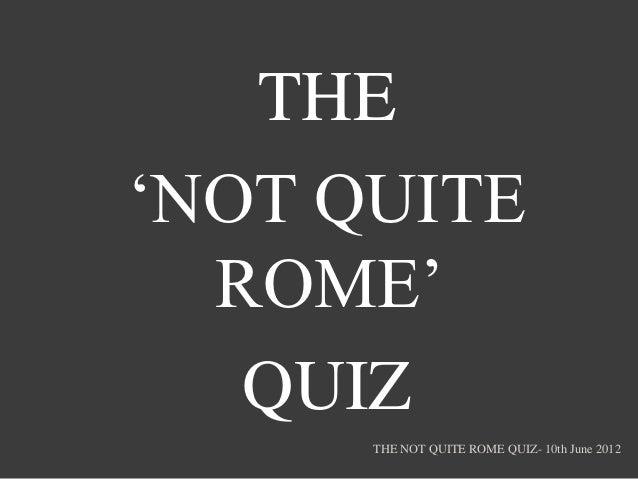 THE'NOT QUITE  ROME'   QUIZ      THE NOT QUITE ROME QUIZ- 10th June 2012