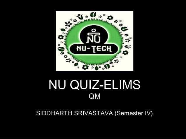 NU QUIZ-ELIMS               QMSIDDHARTH SRIVASTAVA (Semester IV)