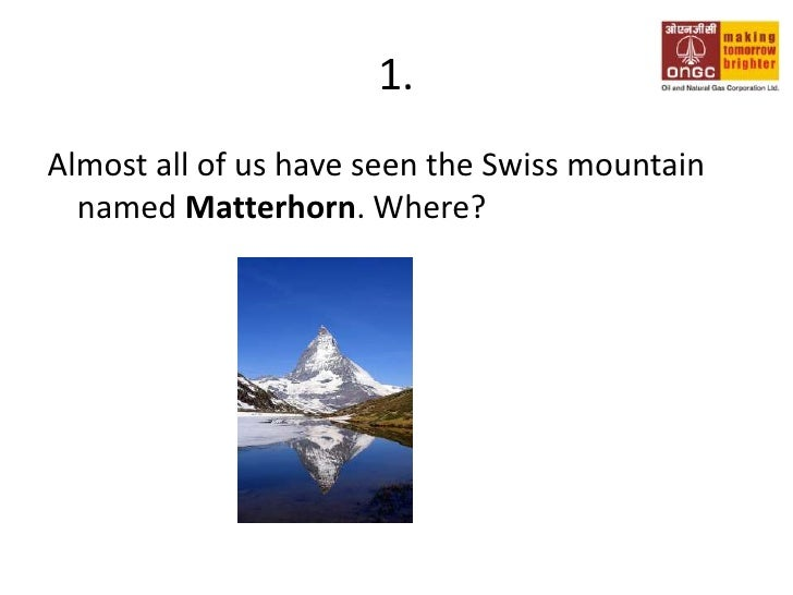1.<br />Almost all of us have seen the Swiss mountain named Matterhorn. Where?<br />