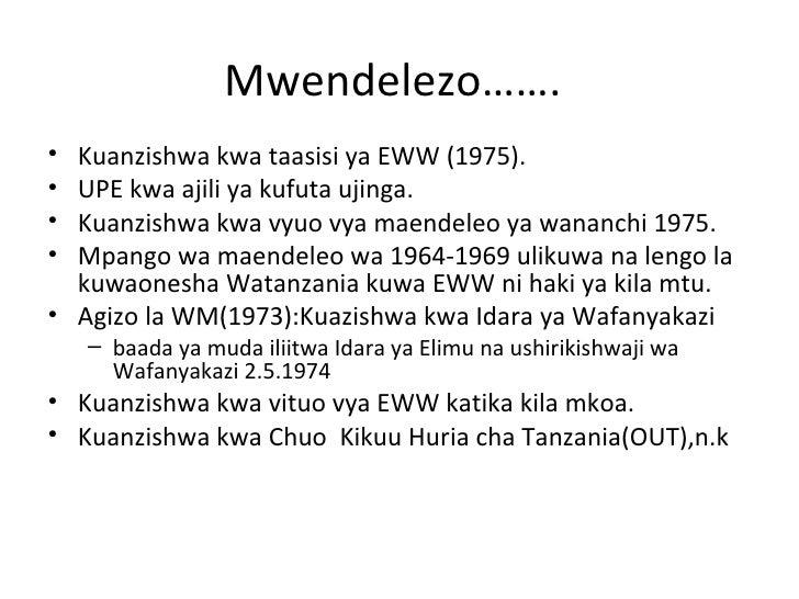 Mwendelezo…….• Kuanzishwa kwa taasisi ya EWW (1975).• UPE kwa ajili ya kufuta ujinga.• Kuanzishwa kwa vyuo vya maendeleo y...