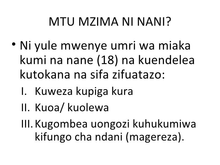 MTU MZIMA NI NANI?• Ni yule mwenye umri wa miaka  kumi na nane (18) na kuendelea  kutokana na sifa zifuatazo: I. Kuweza ku...