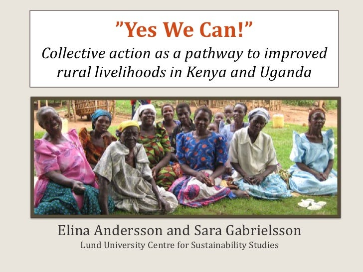 """Yes We Can!""Collective action as a pathway to improved rural livelihoods in Kenya and Uganda <br />Elina Andersson and Sa..."