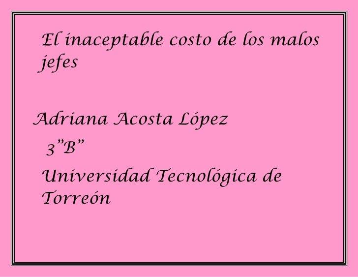"""El inaceptable costo de los malosjefesAdriana Acosta López 3""""B""""Universidad Tecnológica deTorreón"""