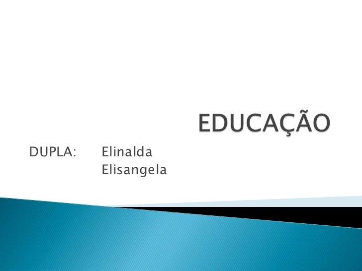 EDUCAÇÃO<br />DUPLA: Elinalda<br />Elisangela<br />
