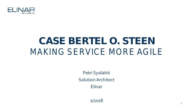 1 CASE BERTEL O. STEEN MAKING SERVICE MORE AGILE Petri Sysilahti Solution Architect Elinar 1/2018