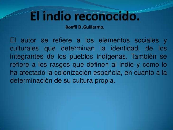 El autor se refiere a los elementos sociales yculturales que determinan la identidad, de losintegrantes de los pueblos ind...