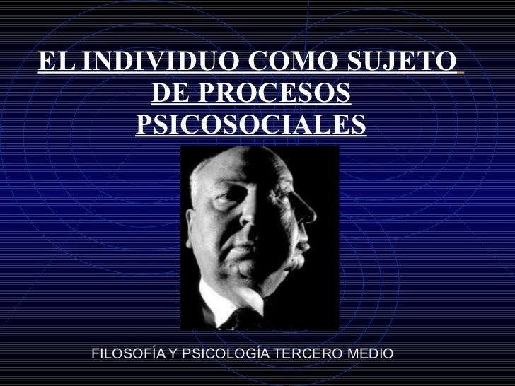 EL INDIVIDUO COMO SUJETO   DE PROCESOS PSICOSOCIALES FILOSOFÍA Y PSICOLOGÍA TERCERO MEDIO