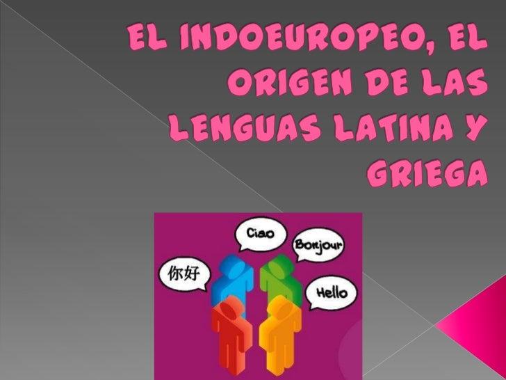 EL INDOEUROPEO, EL ORIGEN DE LAS LENGUAS LATINA Y GRIEGA<br />