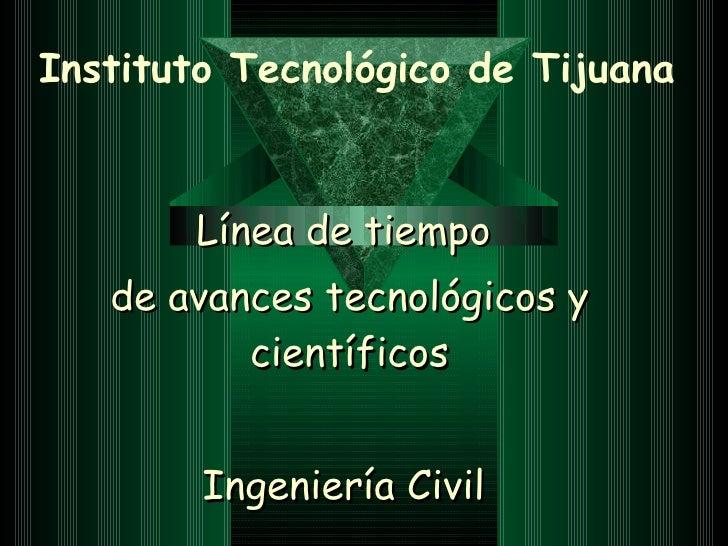 Instituto Tecnológico de Tijuana Línea de tiempo  de avances tecnológicos y científicos Ingeniería Civil