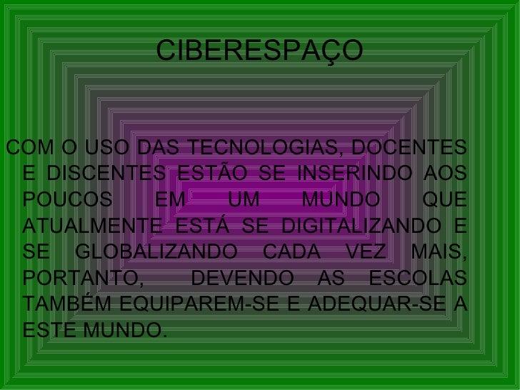 CIBERESPAÇO <ul><li>COM O USO DAS TECNOLOGIAS, DOCENTES E DISCENTES ESTÃO SE INSERINDO AOS POUCOS EM UM MUNDO QUE ATUALMEN...