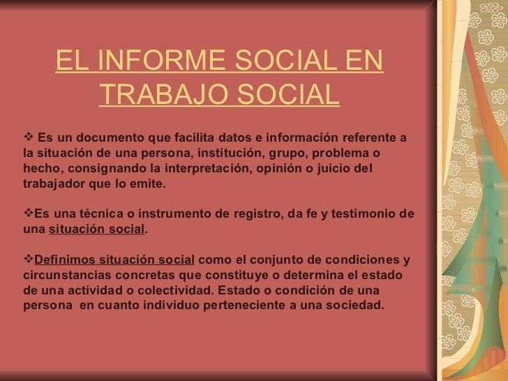 EL INFORME SOCIAL EN TRABAJO SOCIAL <ul><li>Es un documento que facilita datos e información referente a la situación de u...