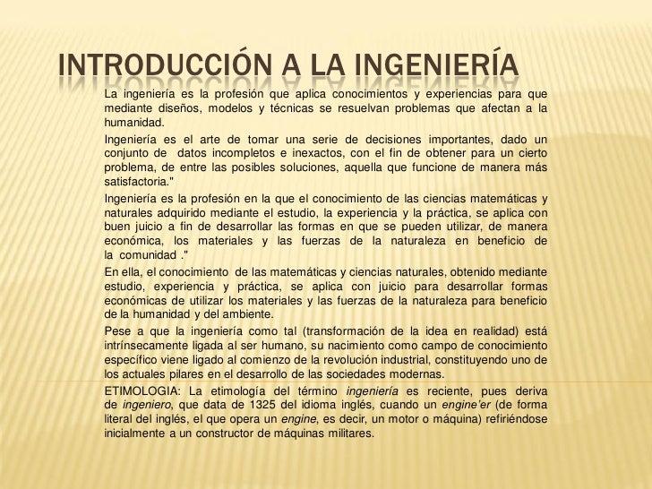 INTRODUCCIÓN A LA INGENIERÍA  La ingeniería es la profesión que aplica conocimientos y experiencias para que  mediante dis...