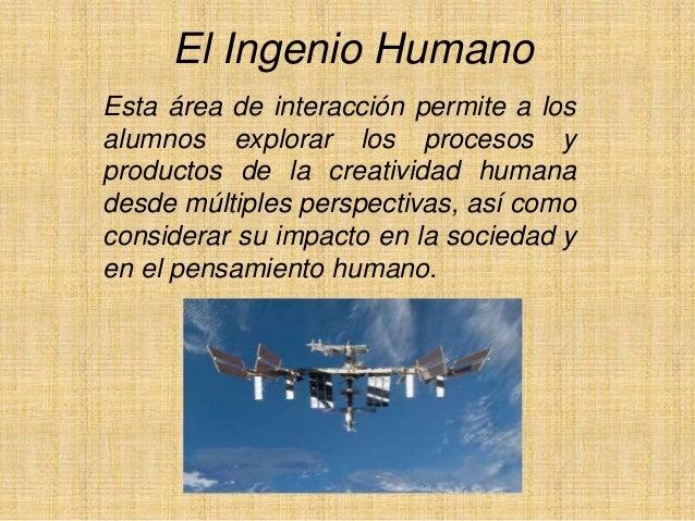 El Ingenio Humano Esta área de interacción permite a los alumnos explorar los procesos y productos de la creatividad human...
