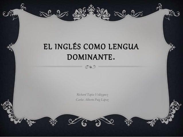 EL INGLÉS COMO LENGUA DOMINANTE. Richard Tapia Velázquez Carlos Alberto Puig López