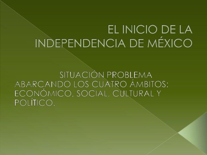 EL INICIO DE LA INDEPENDENCIA DE MÉXICO<br />SITUACIÓN PROBLEMA<br />ABARCANDO LOS CUATRO ÁMBITOS:<br />ECONÓMICO, SOCIAL,...