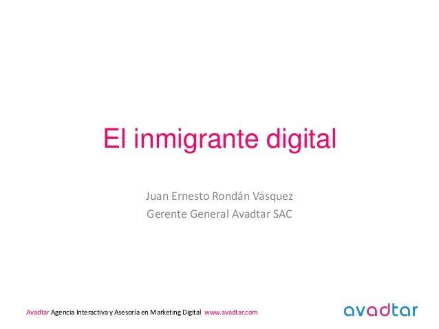 El inmigrante digital Juan Ernesto Rondán Vásquez Gerente General Avadtar SAC Avadtar Agencia Interactiva y Asesoría en Ma...