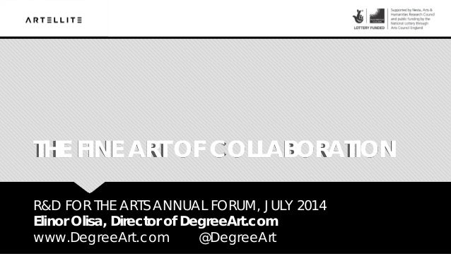 THE FINE ART OF COLLABORATION R&D FOR THE ARTS ANNUAL FORUM, JULY 2014 Elinor Olisa, Director of DegreeArt.com www.DegreeA...