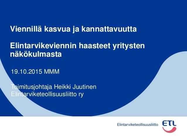 Viennillä kasvua ja kannattavuutta Elintarvikeviennin haasteet yritysten näkökulmasta 19.10.2015 MMM Toimitusjohtaja Heikk...