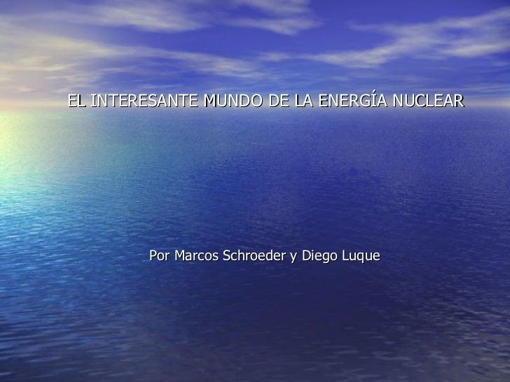 EL INTERESANTE MUNDO DE LA ENERGÍA NUCLEAR Por Marcos Schroeder y Diego Luque