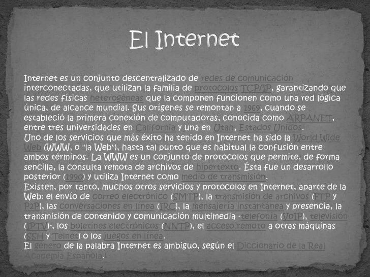 El Internet<br />Internet es un conjunto descentralizado de redes de comunicación interconectadas, que utilizan la familia...