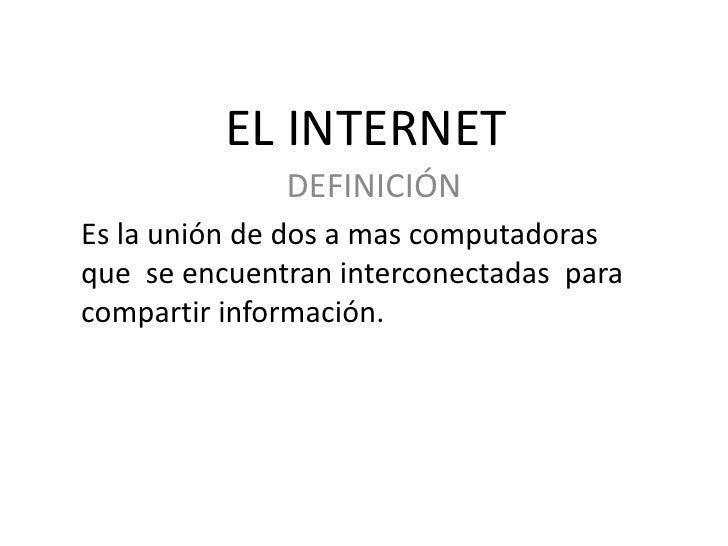 EL INTERNET<br />DEFINICIÓN<br />Es la unión de dos a mas computadoras que  se encuentran interconectadas  para compartir ...
