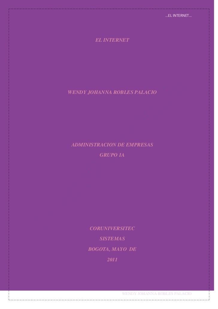 EL INTERNET<br />WENDY JOHANNA ROBLES PALACIO<br />ADMINISTRACION DE EMPRESAS<br />GRUPO 1A<br />CORUNIVERSITEC<br />SISTE...