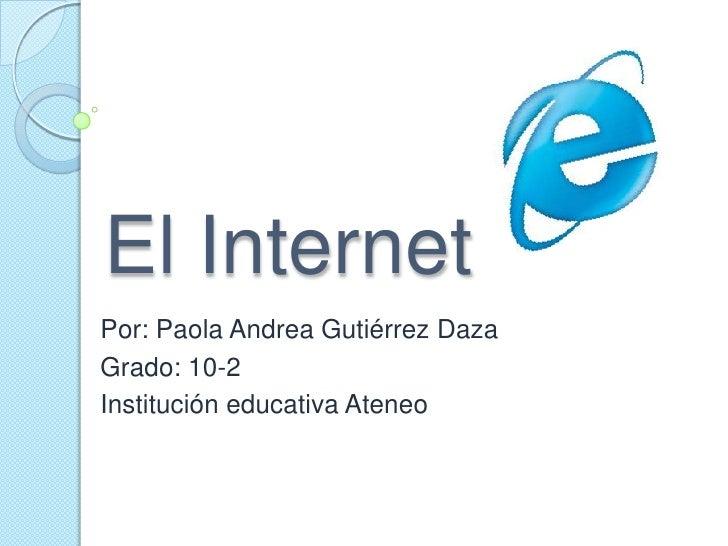 El Internet <br />Por: Paola Andrea Gutiérrez Daza <br />Grado: 10-2<br />Institución educativa Ateneo <br />