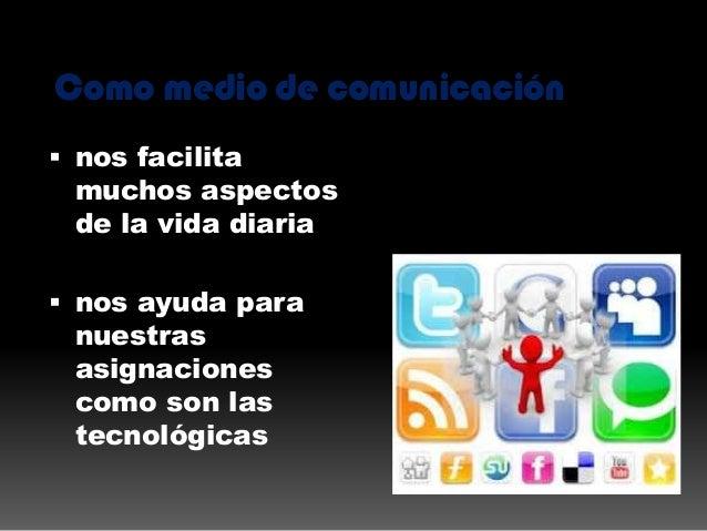 Como medio de comunicación  nos facilita muchos aspectos de la vida diaria  nos ayuda para nuestras asignaciones como so...