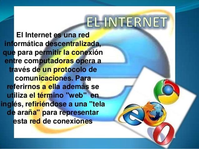 El Internet es una red informática descentralizada, que para permitir la conexión entre computadoras opera a través de un ...