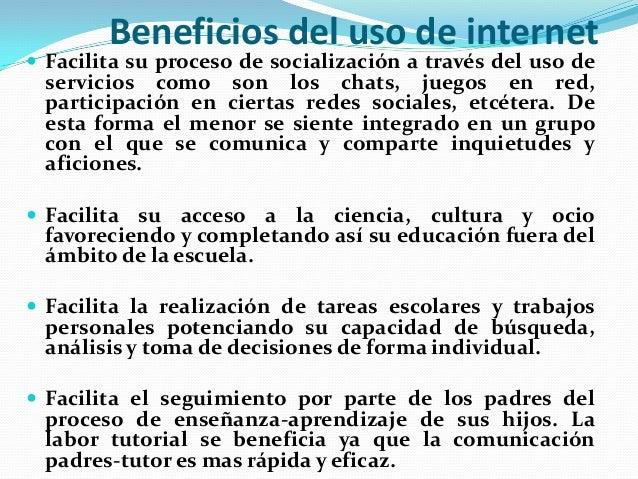 Beneficios del uso de internet   Facilita su proceso de socialización a través del uso de  servicios como son los chats, ...