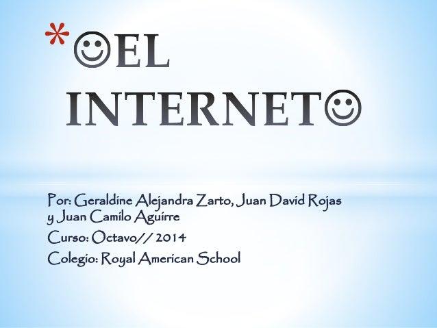 *  Por: Geraldine Alejandra Zarto, Juan David Rojas  y Juan Camilo Aguirre  Curso: Octavo// 2014  Colegio: Royal American ...