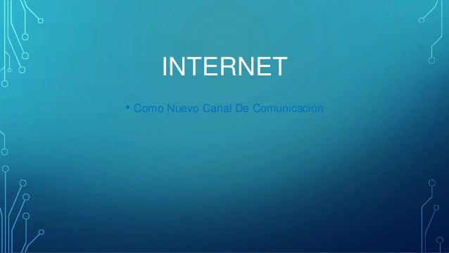 INTERNET  • Como Nuevo Canal De Comunicación