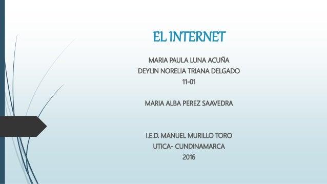 EL INTERNET MARIA PAULA LUNA ACUÑA DEYLIN NORELIA TRIANA DELGADO 11-01 MARIA ALBA PEREZ SAAVEDRA I.E.D. MANUEL MURILLO TOR...
