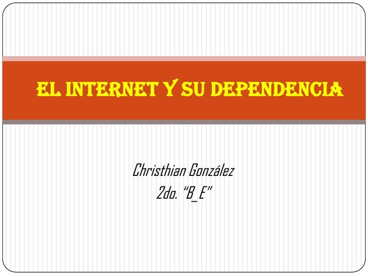 "EL INTERNET Y SU DEPENDENCIA        Christhian González            2do. ""B_E"""