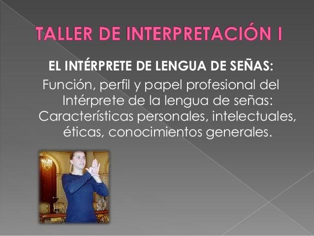 EL INTÉRPRETE DE LENGUA DE SEÑAS:  Función, perfil y papel profesional del  Intérprete de la lengua de señas:  Característ...