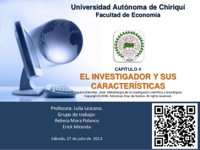 Universidad Autónoma de Chiriquí Facultad de Economía CAPÍTULO 4 EL INVESTIGADOR Y SUS CARACTERÍSTICAS Cegarra Sánchez, Jo...