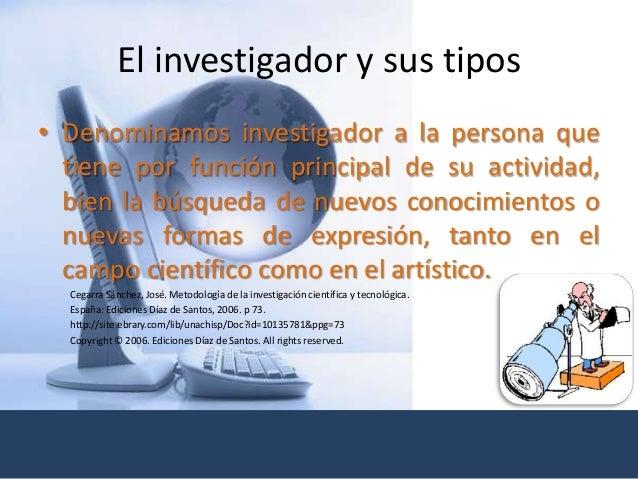 El investigador y sus tipos • Denominamos investigador a la persona que tiene por función principal de su actividad, bien ...