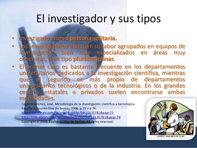 El investigador y sus tipos • Investigador como persona solitaria. • Los investigadores efectúan su labor agrupados en equ...